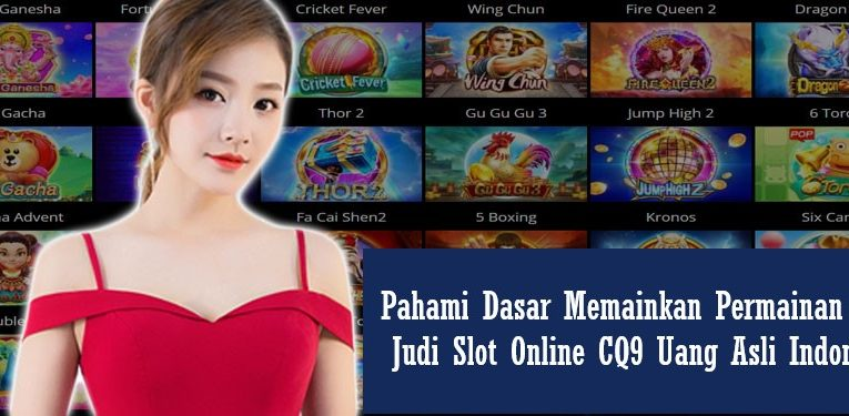 Pahami Dasar Memainkan Permainan Agen Judi Slot Online CQ9 Uang Asli Indonesia